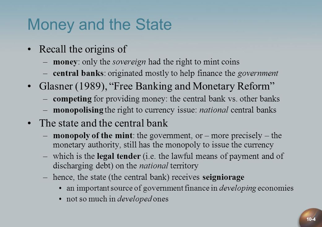 10-4 Money and the State Recall the origins of –money: only the sovereign had the right to mint coins –central banks: originated mostly to help finance the government Glasner (1989), Free Banking and Monetary Reform –competing for providing money: the central bank vs.