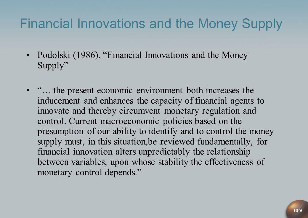 10-9 Financial Innovations and the Money Supply Podolski (1986), Financial Innovations and the Money Supply … the present economic environment both increases the inducement and enhances the capacity of financial agents to innovate and thereby circumvent monetary regulation and control.