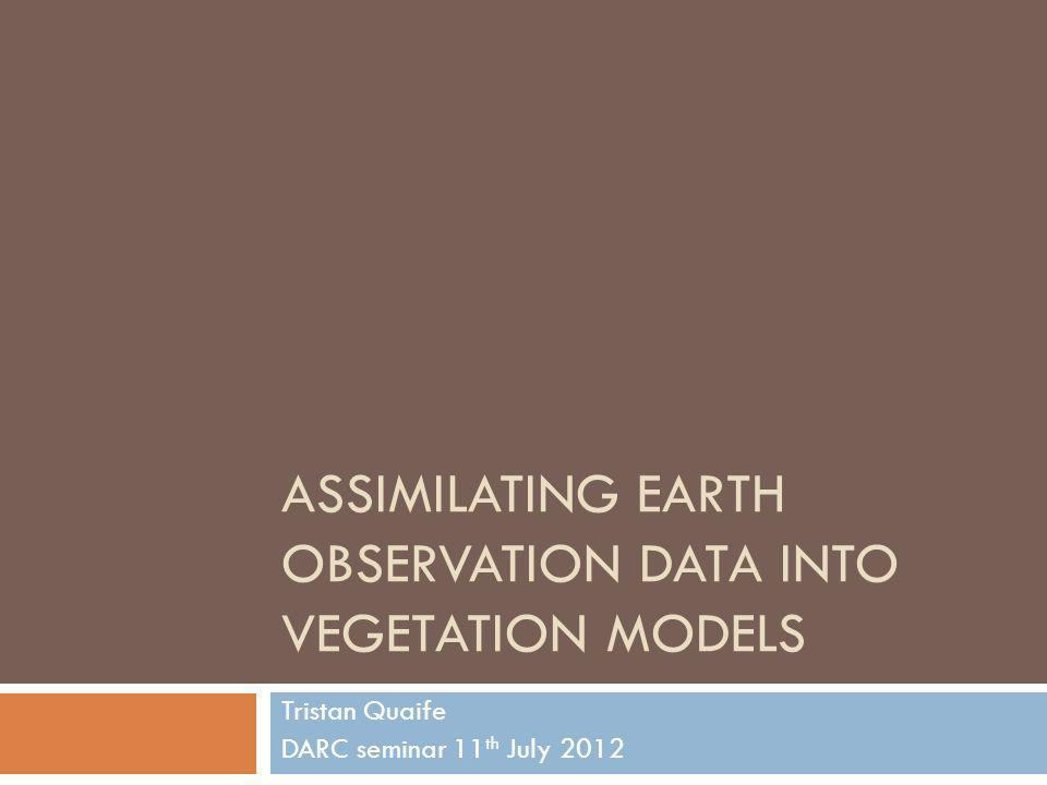 ASSIMILATING EARTH OBSERVATION DATA INTO VEGETATION MODELS Tristan Quaife DARC seminar 11 th July 2012