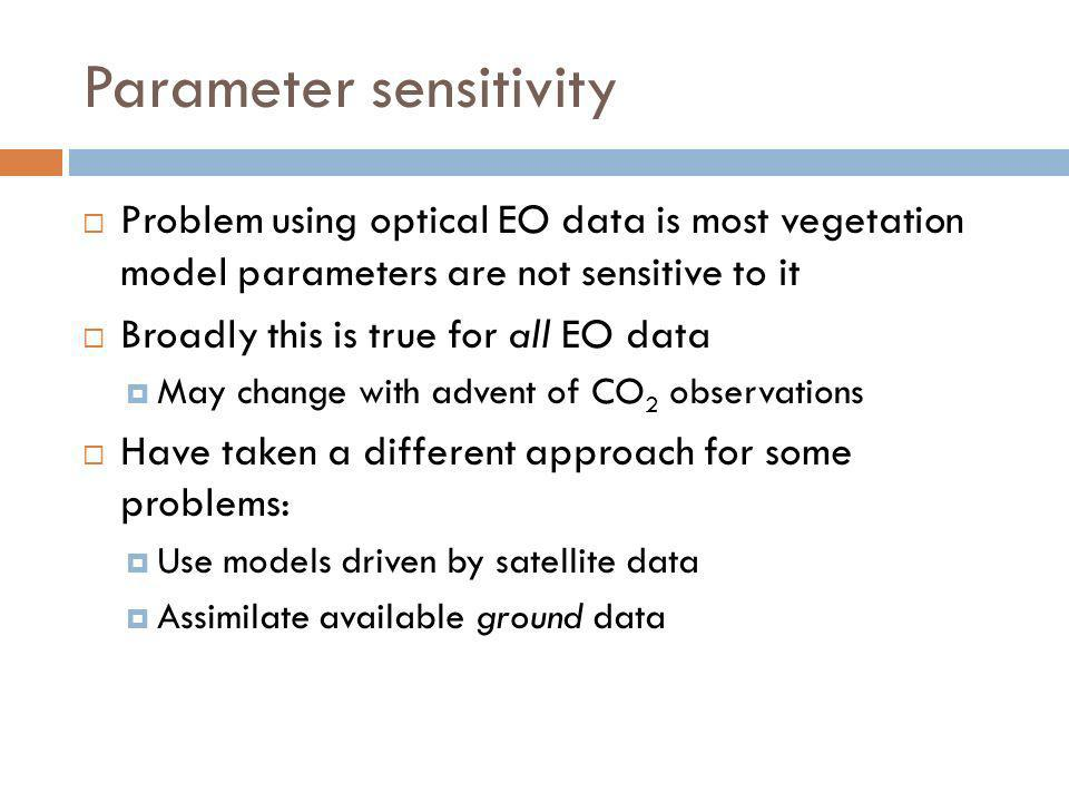 Parameter sensitivity Problem using optical EO data is most vegetation model parameters are not sensitive to it Broadly this is true for all EO data M