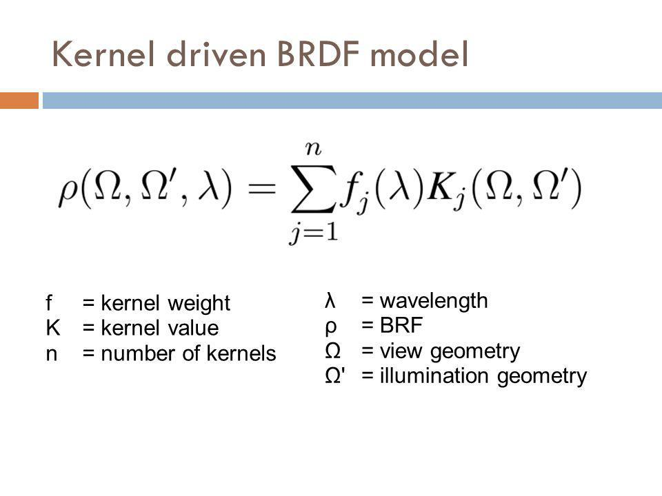 f= kernel weight K = kernel value n= number of kernels λ = wavelength ρ = BRF Ω = view geometry Ω' = illumination geometry Kernel driven BRDF model