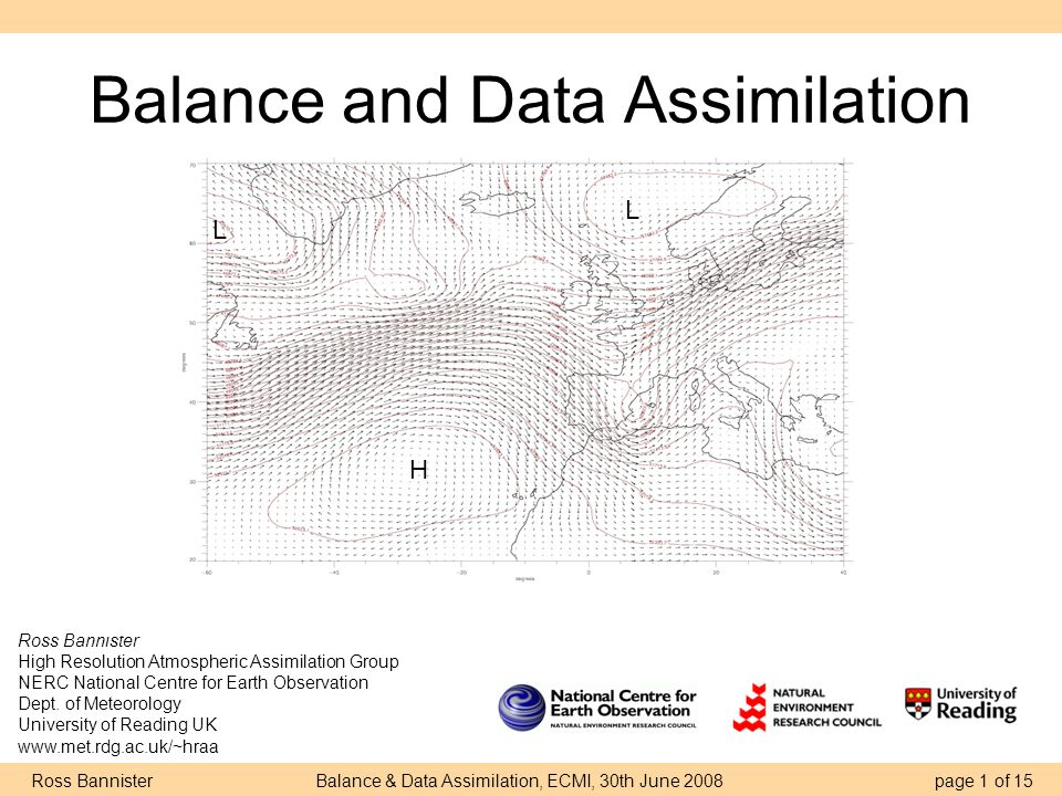 Ross Bannister Balance & Data Assimilation, ECMI, 30th June 2008 page 1 of 15 Balance and Data Assimilation Ross Bannister High Resolution Atmospheric Assimilation Group NERC National Centre for Earth Observation Dept.
