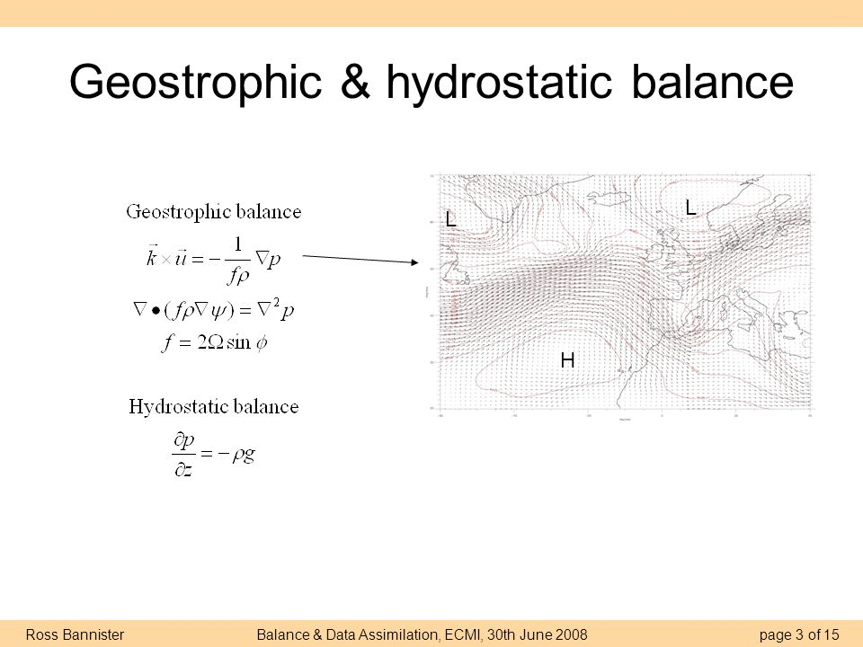 Ross Bannister Balance & Data Assimilation, ECMI, 30th June 2008 page 14 of 15 C: Are geostrophic and hydrostatic balance always appropriate.