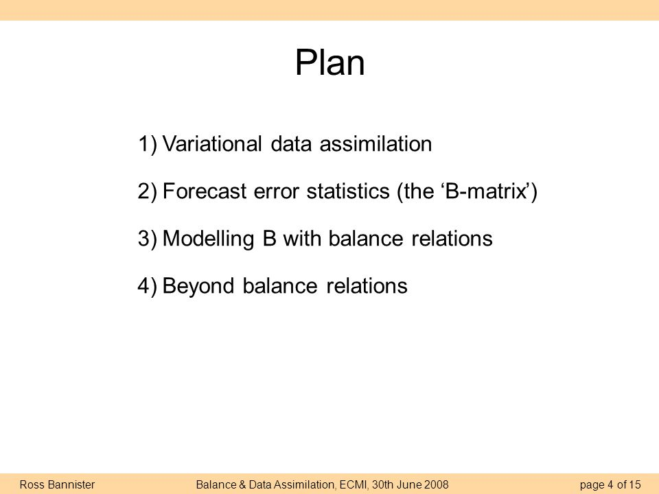 Ross Bannister Balance & Data Assimilation, ECMI, 30th June 2008 page 5 of 15 (4d) Variational data assimilation truth time prognostic variable model state x a analysis x b first guess, forecast, background t=0 δxδx