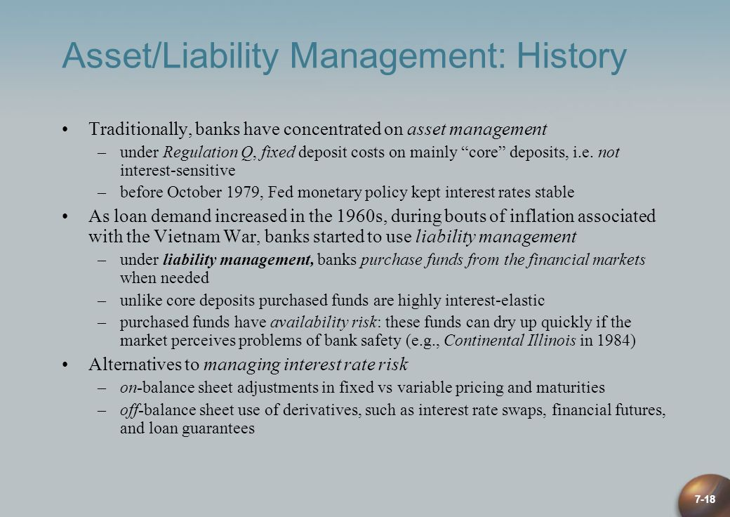 7-18 Asset/Liability Management: History Traditionally, banks have concentrated on asset management –under Regulation Q, fixed deposit costs on mainly