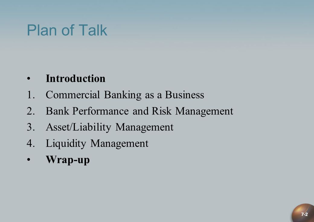 7-2 Plan of Talk Introduction 1.Commercial Banking as a Business 2.Bank Performance and Risk Management 3.Asset/Liability Management 4.Liquidity Manag