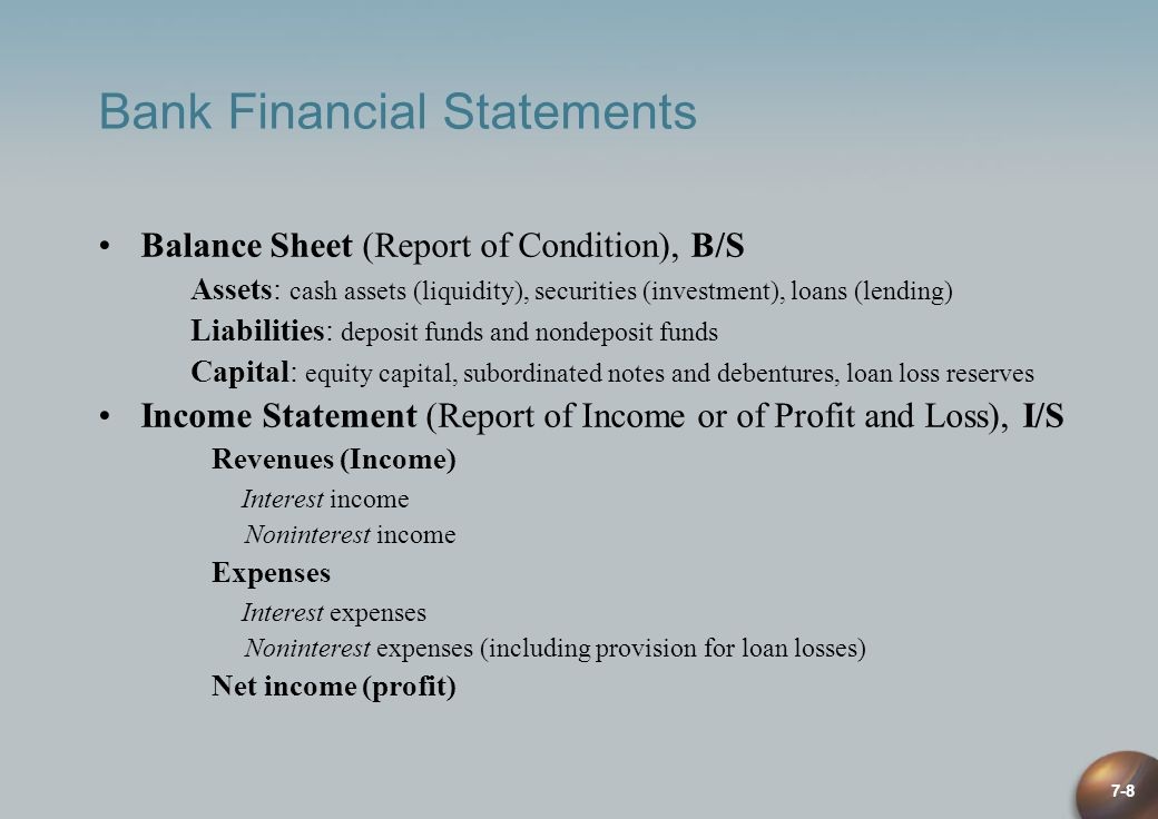 7-8 Bank Financial Statements Balance Sheet (Report of Condition), B/S Assets: cash assets (liquidity), securities (investment), loans (lending) Liabi