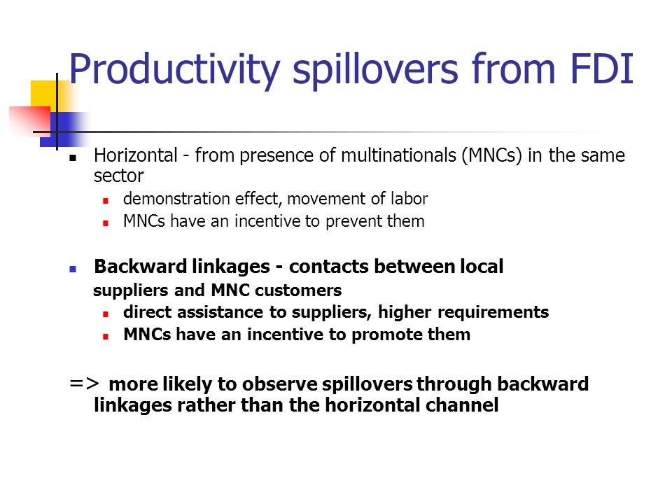 Productivity spillovers from FDI Horizontal - from presence of multinationals (MNCs) in the same sector demonstration effect, movement of labor MNCs h