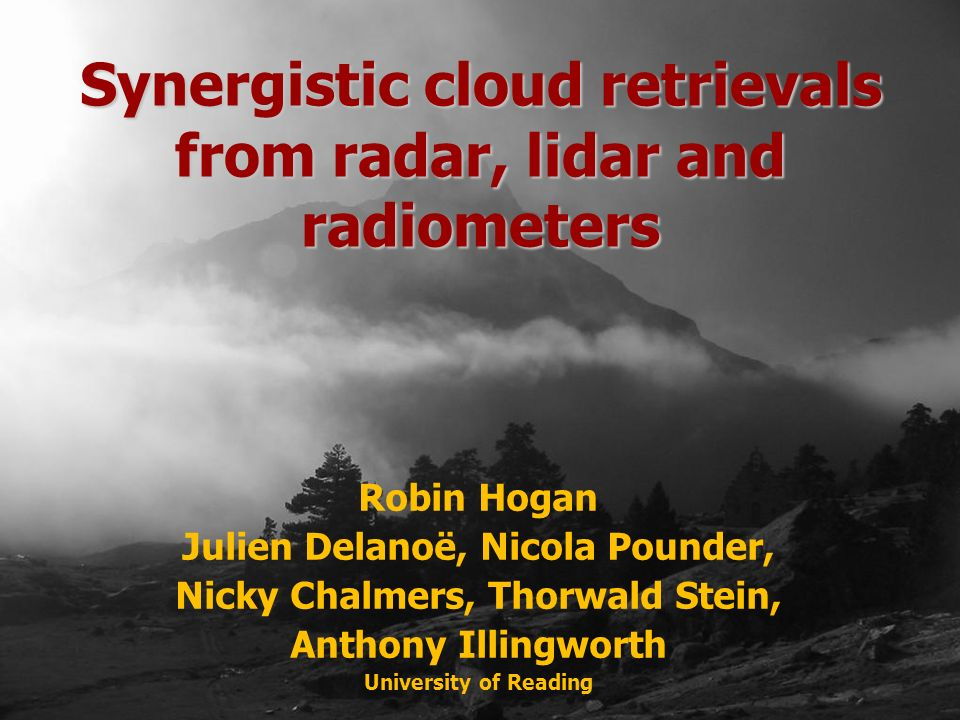 Robin Hogan Julien Delanoë, Nicola Pounder, Nicky Chalmers, Thorwald Stein, Anthony Illingworth University of Reading Synergistic cloud retrievals from radar, lidar and radiometers