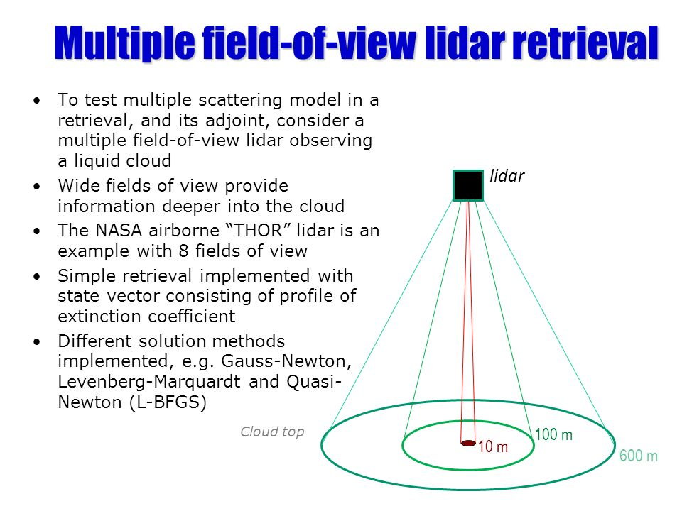 Multiple field-of-view lidar retrieval To test multiple scattering model in a retrieval, and its adjoint, consider a multiple field-of-view lidar observing a liquid cloud Wide fields of view provide information deeper into the cloud The NASA airborne THOR lidar is an example with 8 fields of view Simple retrieval implemented with state vector consisting of profile of extinction coefficient Different solution methods implemented, e.g.