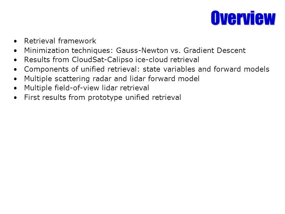 Overview Retrieval framework Minimization techniques: Gauss-Newton vs. Gradient Descent Results from CloudSat-Calipso ice-cloud retrieval Components o