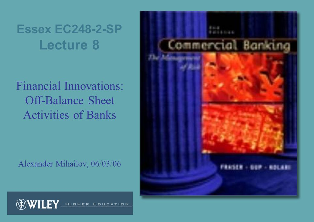 Essex EC248-2-SP Lecture 8 Financial Innovations: Off-Balance Sheet Activities of Banks Alexander Mihailov, 06/03/06