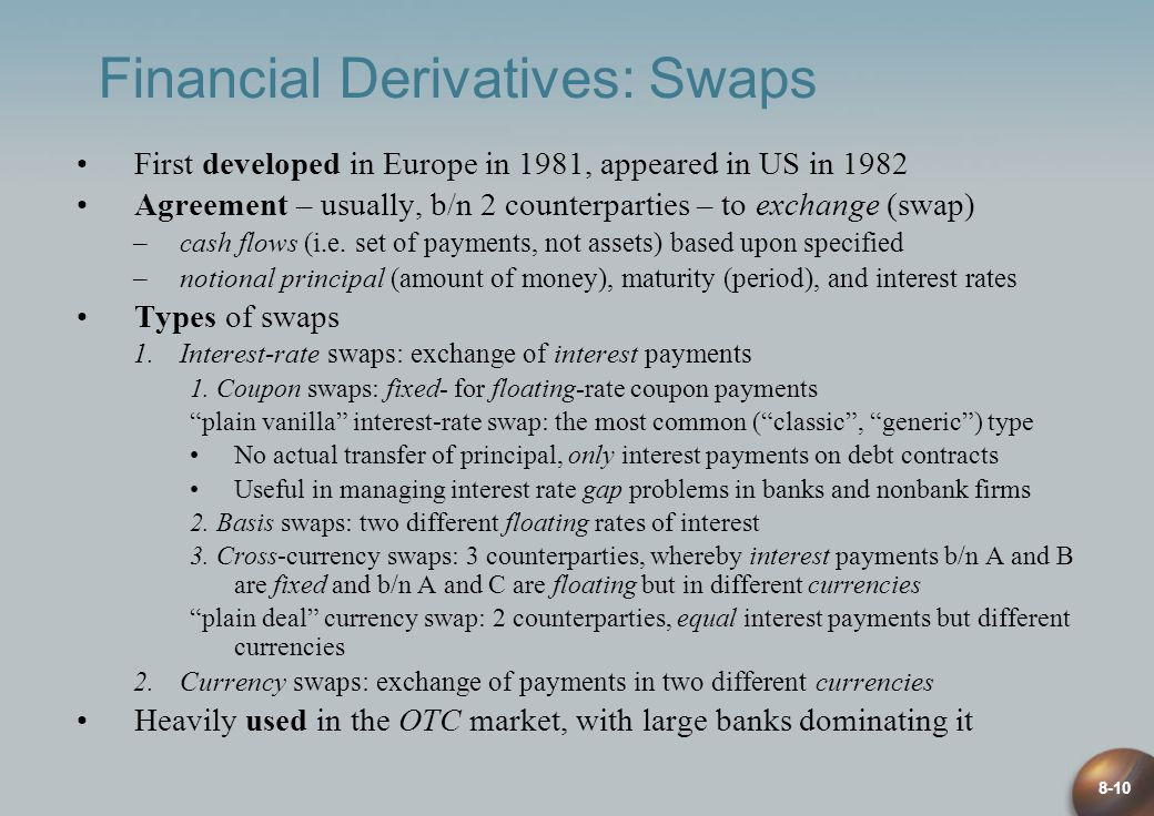 8-10 Financial Derivatives: Swaps First developed in Europe in 1981, appeared in US in 1982 Agreement – usually, b/n 2 counterparties – to exchange (s