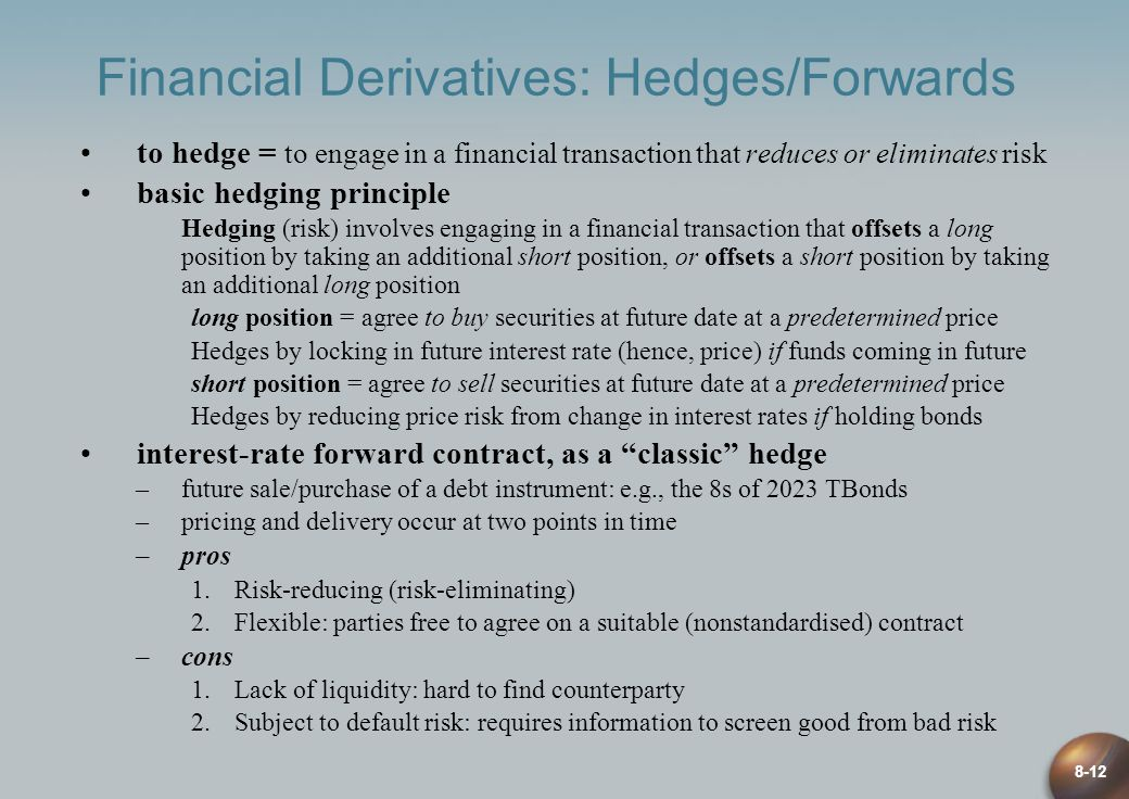 8-12 Financial Derivatives: Hedges/Forwards to hedge = to engage in a financial transaction that reduces or eliminates risk basic hedging principle Hedging (risk) involves engaging in a financial transaction that offsets a long position by taking an additional short position, or offsets a short position by taking an additional long position long position = agree to buy securities at future date at a predetermined price Hedges by locking in future interest rate (hence, price) if funds coming in future short position = agree to sell securities at future date at a predetermined price Hedges by reducing price risk from change in interest rates if holding bonds interest-rate forward contract, as a classic hedge –future sale/purchase of a debt instrument: e.g., the 8s of 2023 TBonds –pricing and delivery occur at two points in time –pros 1.Risk-reducing (risk-eliminating) 2.Flexible: parties free to agree on a suitable (nonstandardised) contract –cons 1.Lack of liquidity: hard to find counterparty 2.Subject to default risk: requires information to screen good from bad risk