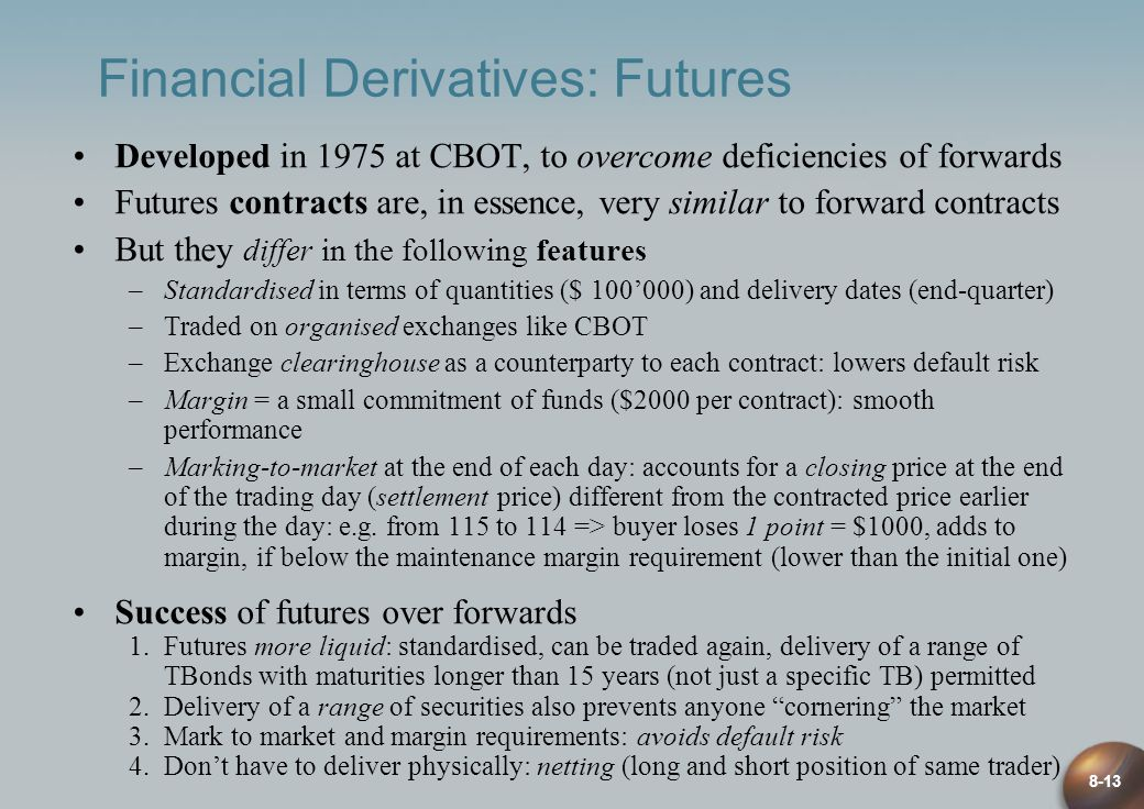 8-13 Financial Derivatives: Futures Developed in 1975 at CBOT, to overcome deficiencies of forwards Futures contracts are, in essence, very similar to