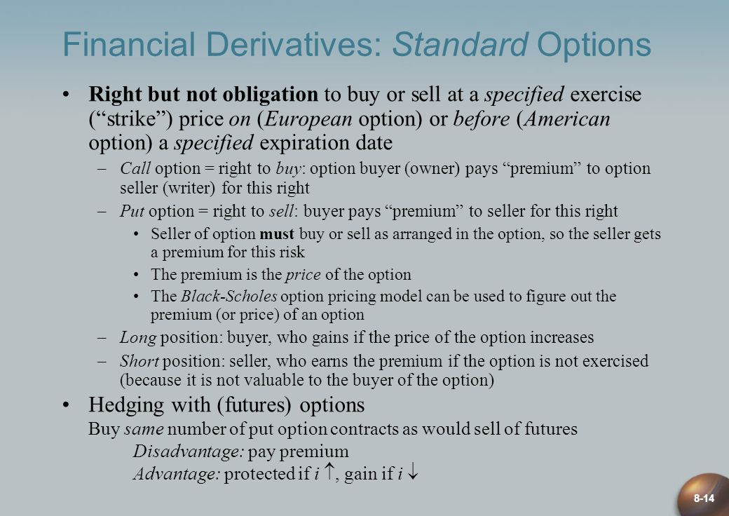 8-14 Financial Derivatives: Standard Options Right but not obligation to buy or sell at a specified exercise (strike) price on (European option) or before (American option) a specified expiration date –Call option = right to buy: option buyer (owner) pays premium to option seller (writer) for this right –Put option = right to sell: buyer pays premium to seller for this right Seller of option must buy or sell as arranged in the option, so the seller gets a premium for this risk The premium is the price of the option The Black-Scholes option pricing model can be used to figure out the premium (or price) of an option –Long position: buyer, who gains if the price of the option increases –Short position: seller, who earns the premium if the option is not exercised (because it is not valuable to the buyer of the option) Hedging with (futures) options Buy same number of put option contracts as would sell of futures Disadvantage: pay premium Advantage: protected if i, gain if i
