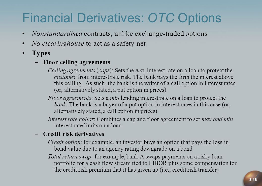 8-16 Financial Derivatives: OTC Options Nonstandardised contracts, unlike exchange-traded options No clearinghouse to act as a safety net Types –Floor-ceiling agreements Ceiling agreements (caps): Sets the max interest rate on a loan to protect the customer from interest rate risk.