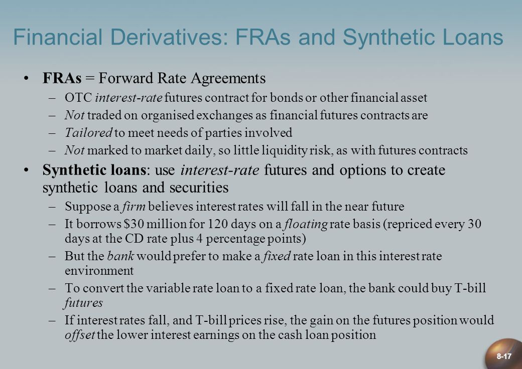 8-17 Financial Derivatives: FRAs and Synthetic Loans FRAs = Forward Rate Agreements –OTC interest-rate futures contract for bonds or other financial asset –Not traded on organised exchanges as financial futures contracts are –Tailored to meet needs of parties involved –Not marked to market daily, so little liquidity risk, as with futures contracts Synthetic loans: use interest-rate futures and options to create synthetic loans and securities –Suppose a firm believes interest rates will fall in the near future –It borrows $30 million for 120 days on a floating rate basis (repriced every 30 days at the CD rate plus 4 percentage points) –But the bank would prefer to make a fixed rate loan in this interest rate environment –To convert the variable rate loan to a fixed rate loan, the bank could buy T-bill futures –If interest rates fall, and T-bill prices rise, the gain on the futures position would offset the lower interest earnings on the cash loan position