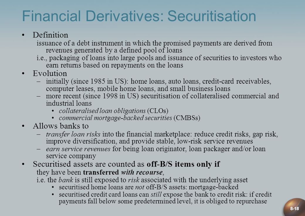 8-18 Financial Derivatives: Securitisation Definition issuance of a debt instrument in which the promised payments are derived from revenues generated by a defined pool of loans i.e., packaging of loans into large pools and issuance of securities to investors who earn returns based on repayments on the loans Evolution –initially (since 1985 in US): home loans, auto loans, credit-card receivables, computer leases, mobile home loans, and small business loans –more recent (since 1998 in US) securitisation of collateralised commercial and industrial loans collateralised loan obligations (CLOs) commercial mortgage-backed securities (CMBSs) Allows banks to –transfer loan risks into the financial marketplace: reduce credit risks, gap risk, improve diversification, and provide stable, low-risk service revenues –earn service revenues for being loan originator, loan packager and/or loan service company Securitised assets are counted as off-B/S items only if they have been transferred with recourse, i.e.