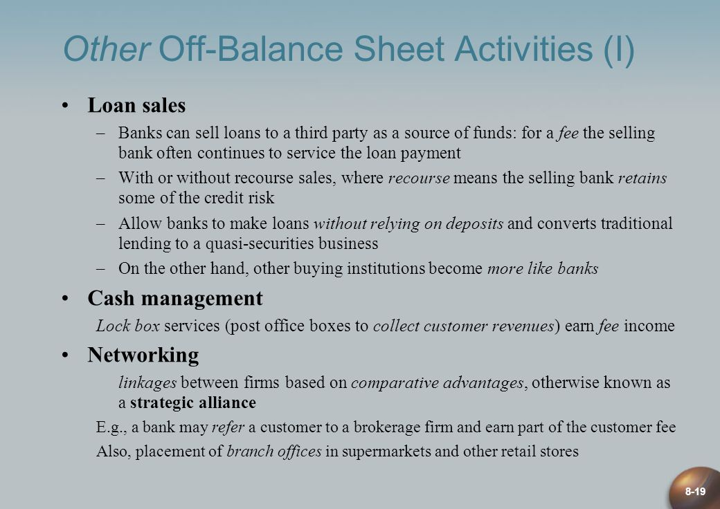 8-19 Other Off-Balance Sheet Activities (I) Loan sales –Banks can sell loans to a third party as a source of funds: for a fee the selling bank often c