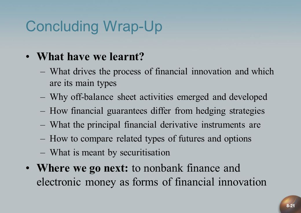 8-21 Concluding Wrap-Up What have we learnt? –What drives the process of financial innovation and which are its main types –Why off-balance sheet acti