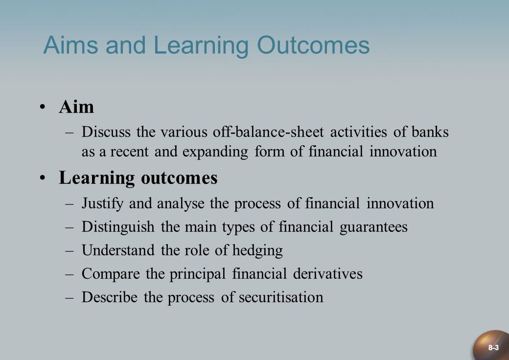 8-3 Aims and Learning Outcomes Aim –Discuss the various off-balance-sheet activities of banks as a recent and expanding form of financial innovation Learning outcomes –Justify and analyse the process of financial innovation –Distinguish the main types of financial guarantees –Understand the role of hedging –Compare the principal financial derivatives –Describe the process of securitisation