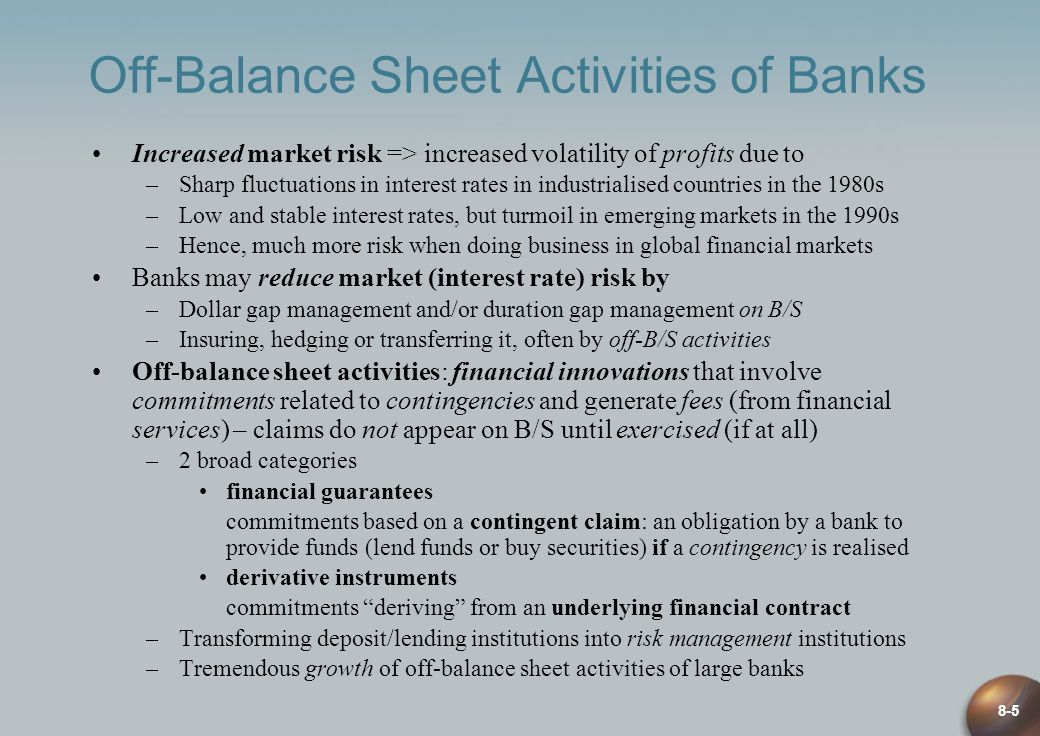 8-5 Off-Balance Sheet Activities of Banks Increased market risk => increased volatility of profits due to –Sharp fluctuations in interest rates in industrialised countries in the 1980s –Low and stable interest rates, but turmoil in emerging markets in the 1990s –Hence, much more risk when doing business in global financial markets Banks may reduce market (interest rate) risk by –Dollar gap management and/or duration gap management on B/S –Insuring, hedging or transferring it, often by off-B/S activities Off-balance sheet activities: financial innovations that involve commitments related to contingencies and generate fees (from financial services) – claims do not appear on B/S until exercised (if at all) –2 broad categories financial guarantees commitments based on a contingent claim: an obligation by a bank to provide funds (lend funds or buy securities) if a contingency is realised derivative instruments commitments deriving from an underlying financial contract –Transforming deposit/lending institutions into risk management institutions –Tremendous growth of off-balance sheet activities of large banks