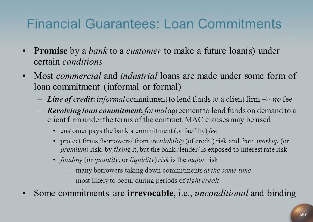 8-7 Financial Guarantees: Loan Commitments Promise by a bank to a customer to make a future loan(s) under certain conditions Most commercial and indus