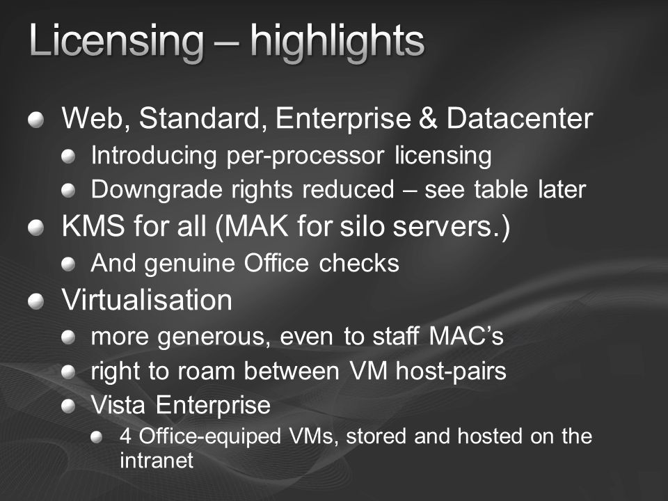 Web, Standard, Enterprise & Datacenter Introducing per-processor licensing Downgrade rights reduced – see table later KMS for all (MAK for silo servers.) And genuine Office checks Virtualisation more generous, even to staff MACs right to roam between VM host-pairs Vista Enterprise 4 Office-equiped VMs, stored and hosted on the intranet