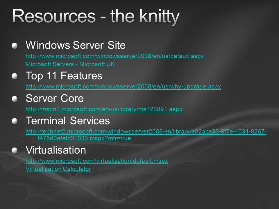Windows Server Site http://www.microsoft.com/windowsserver2008/en/us/default.aspx Microsoft Servers - Microsoft UK Top 11 Features http://www.microsoft.com/windowsserver2008/en/us/why-upgrade.aspx Server Core http://msdn2.microsoft.com/en-us/library/ms723891.aspx Terminal Services http://technet2.microsoft.com/windowsserver2008/en/library/e82ace33-9f7e-4034-8267- f475d0afefc01033.mspx?mfr=true Virtualisation http://www.microsoft.com/virtualization/default.mspx Virtualisation Calculator