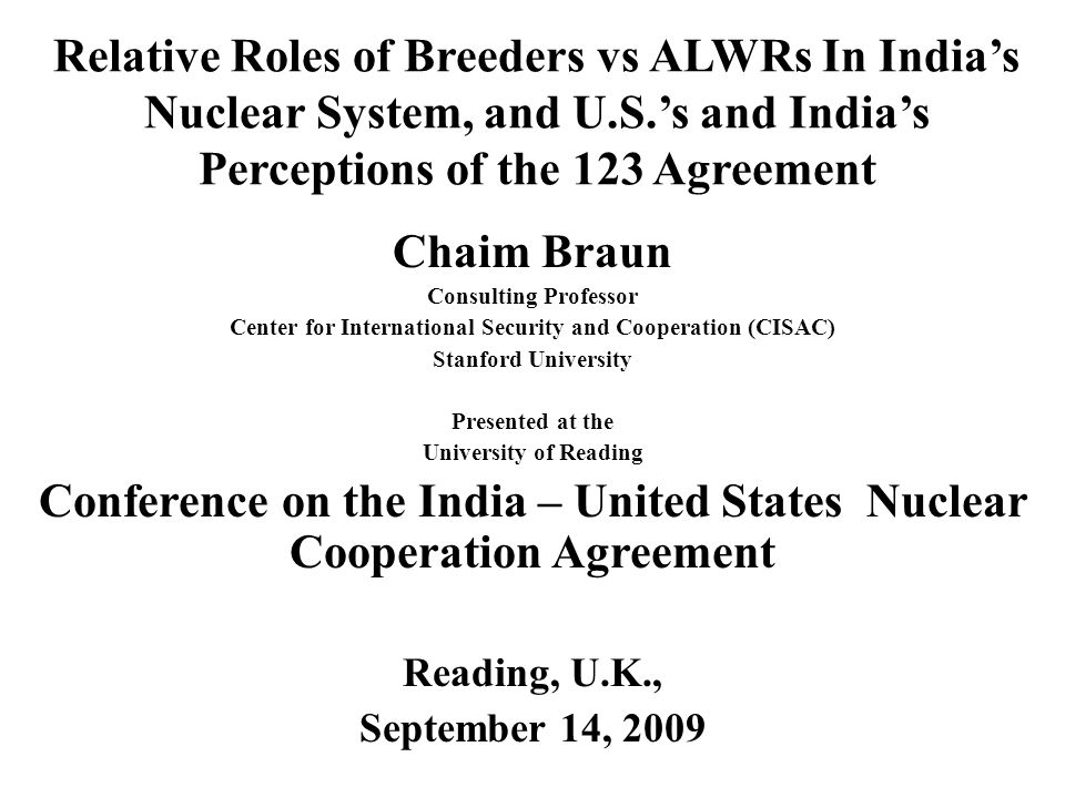 Relative Roles of Breeders vs ALWRs In Indias Nuclear System, and U.S.s and Indias Perceptions of the 123 Agreement Chaim Braun Consulting Professor Center for International Security and Cooperation (CISAC) Stanford University Presented at the University of Reading Conference on the India – United States Nuclear Cooperation Agreement Reading, U.K., September 14, 2009