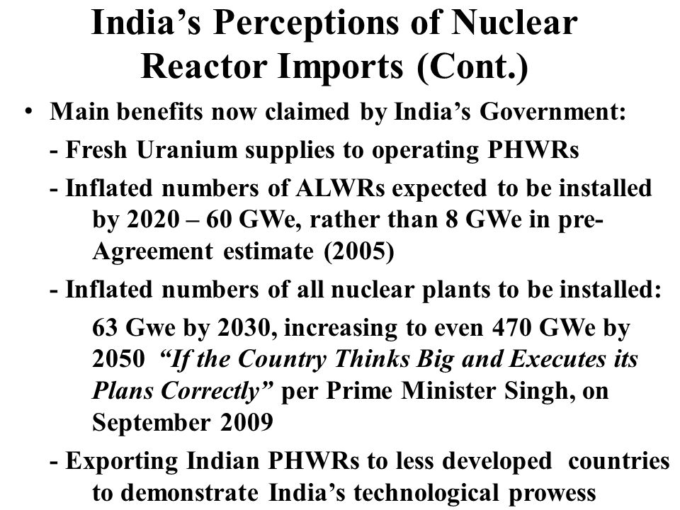 Indias Perceptions of Nuclear Reactor Imports (Cont.) Main benefits now claimed by Indias Government: - Fresh Uranium supplies to operating PHWRs - Inflated numbers of ALWRs expected to be installed by 2020 – 60 GWe, rather than 8 GWe in pre- Agreement estimate (2005) - Inflated numbers of all nuclear plants to be installed: 63 Gwe by 2030, increasing to even 470 GWe by 2050 If the Country Thinks Big and Executes its Plans Correctly per Prime Minister Singh, on September 2009 - Exporting Indian PHWRs to less developed countries to demonstrate Indias technological prowess