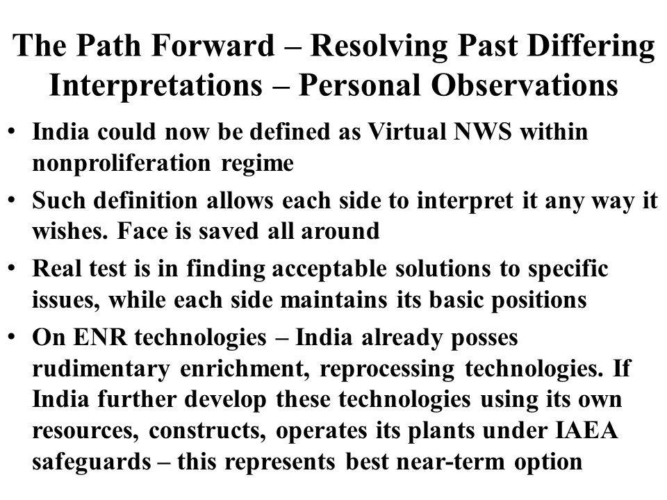 The Path Forward – Resolving Past Differing Interpretations – Personal Observations India could now be defined as Virtual NWS within nonproliferation regime Such definition allows each side to interpret it any way it wishes.