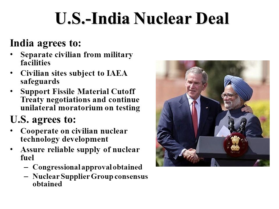 U.S.-India Nuclear Deal India agrees to: Separate civilian from military facilities Civilian sites subject to IAEA safeguards Support Fissile Material Cutoff Treaty negotiations and continue unilateral moratorium on testing U.S.
