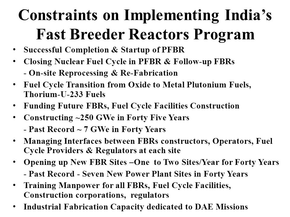 Constraints on Implementing Indias Fast Breeder Reactors Program Successful Completion & Startup of PFBR Closing Nuclear Fuel Cycle in PFBR & Follow-up FBRs - On-site Reprocessing & Re-Fabrication Fuel Cycle Transition from Oxide to Metal Plutonium Fuels, Thorium-U-233 Fuels Funding Future FBRs, Fuel Cycle Facilities Construction Constructing ~250 GWe in Forty Five Years - Past Record ~ 7 GWe in Forty Years Managing Interfaces between FBRs constructors, Operators, Fuel Cycle Providers & Regulators at each site Opening up New FBR Sites –One to Two Sites/Year for Forty Years - Past Record - Seven New Power Plant Sites in Forty Years Training Manpower for all FBRs, Fuel Cycle Facilities, Construction corporations, regulators Industrial Fabrication Capacity dedicated to DAE Missions