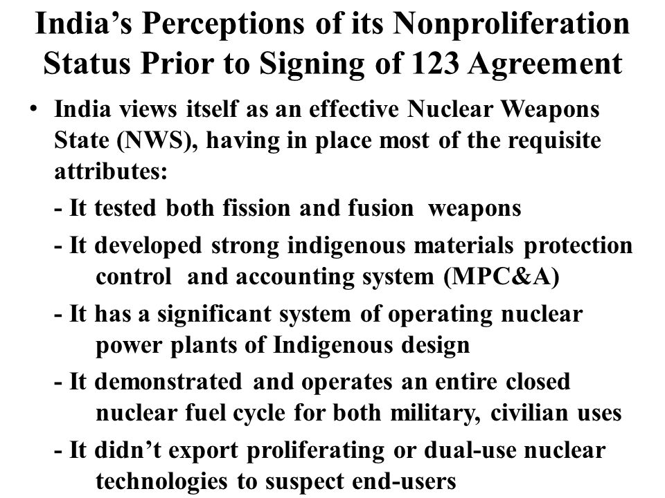 Indias Perceptions of its Nonproliferation Status Prior to Signing of 123 Agreement India views itself as an effective Nuclear Weapons State (NWS), having in place most of the requisite attributes: - It tested both fission and fusion weapons - It developed strong indigenous materials protection control and accounting system (MPC&A) - It has a significant system of operating nuclear power plants of Indigenous design - It demonstrated and operates an entire closed nuclear fuel cycle for both military, civilian uses - It didnt export proliferating or dual-use nuclear technologies to suspect end-users