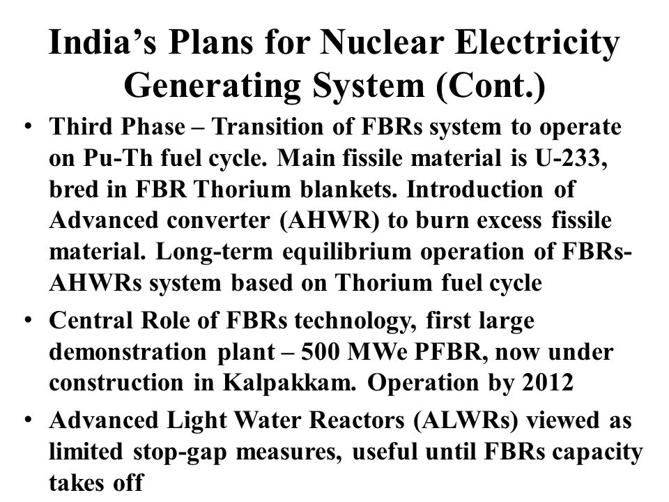 Indias Plans for Nuclear Electricity Generating System (Cont.) Third Phase – Transition of FBRs system to operate on Pu-Th fuel cycle.