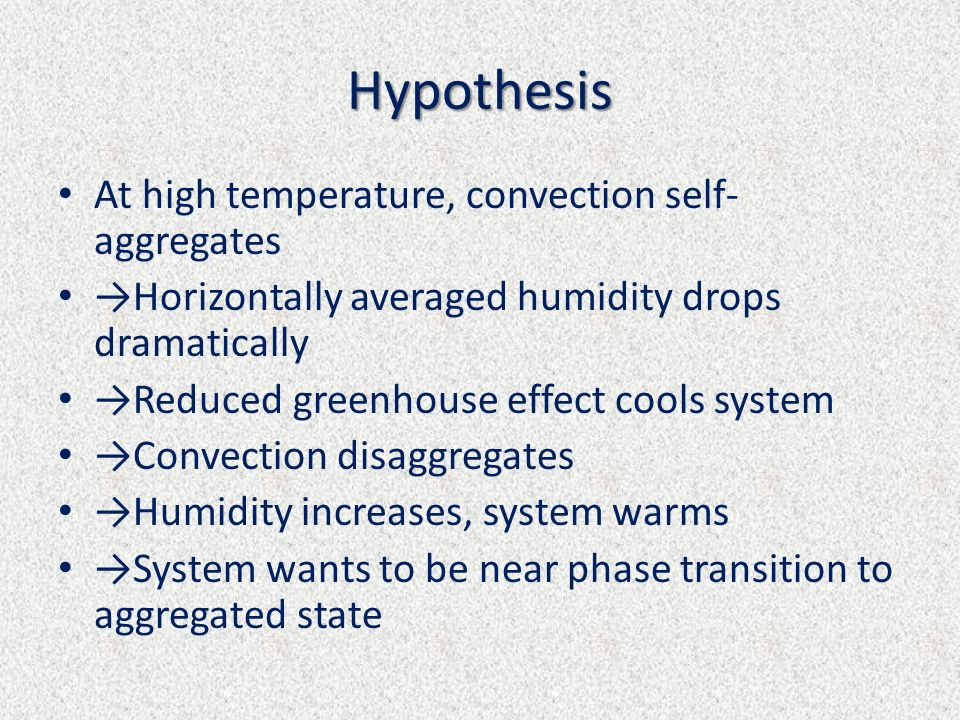 Hypothesis At high temperature, convection self- aggregates Horizontally averaged humidity drops dramatically Reduced greenhouse effect cools system C