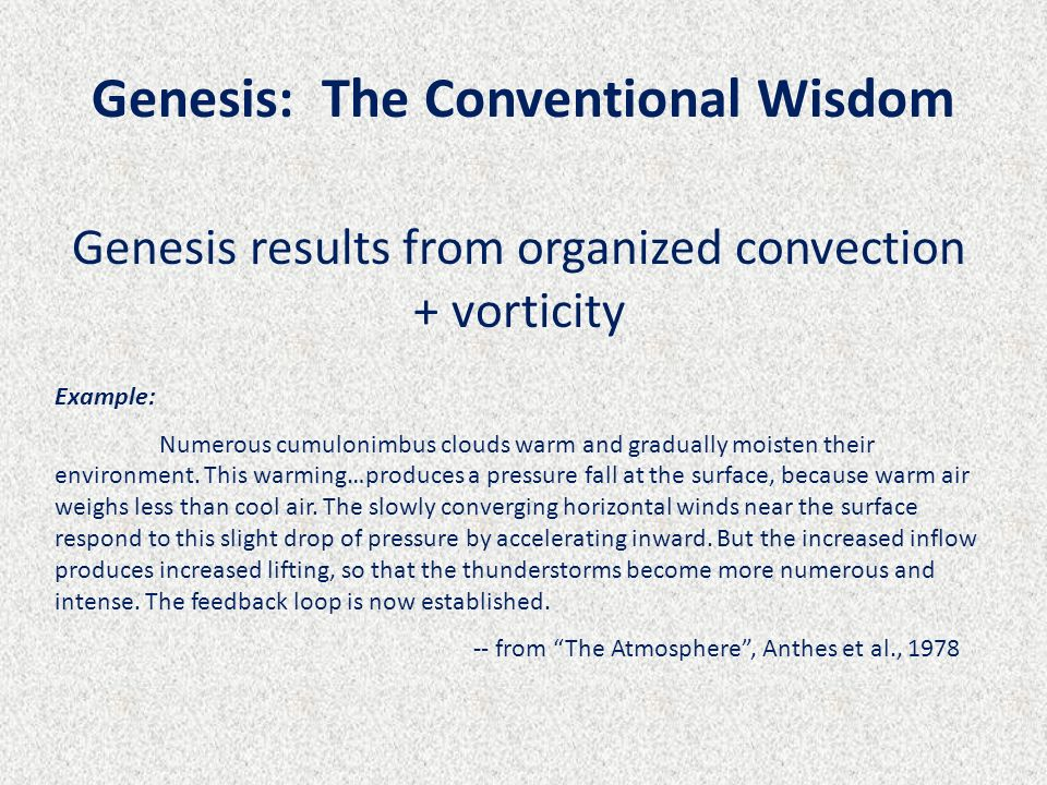 Genesis: The Conventional Wisdom Genesis results from organized convection + vorticity Example: Numerous cumulonimbus clouds warm and gradually moiste