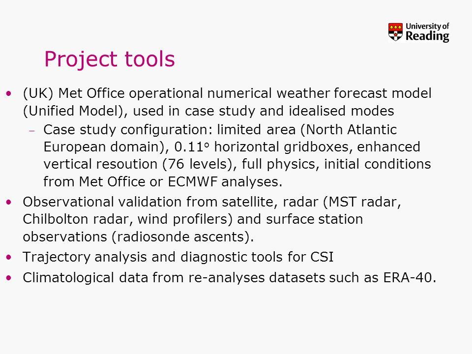 Project tools (UK) Met Office operational numerical weather forecast model (Unified Model), used in case study and idealised modes –Case study configu