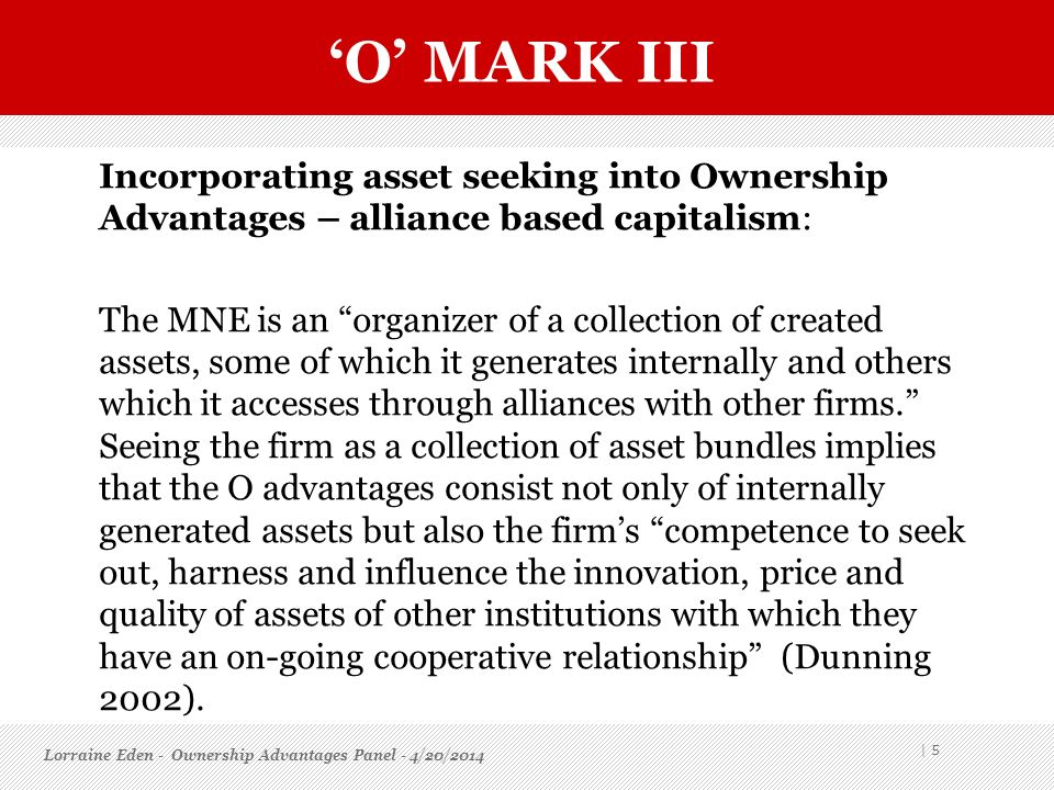 O MARK III Incorporating asset seeking into Ownership Advantages – alliance based capitalism: The MNE is an organizer of a collection of created asset