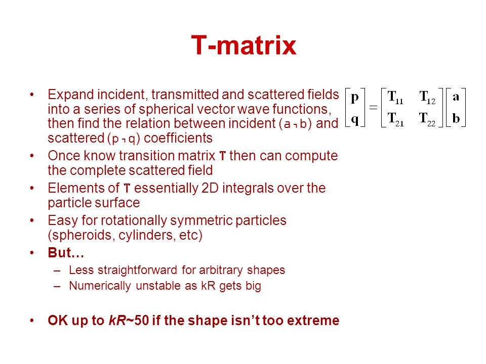 T-matrix Expand incident, transmitted and scattered fields into a series of spherical vector wave functions, then find the relation between incident (a,b) and scattered (p,q) coefficients Once know transition matrix T then can compute the complete scattered field Elements of T essentially 2D integrals over the particle surface Easy for rotationally symmetric particles (spheroids, cylinders, etc) But… –Less straightforward for arbitrary shapes –Numerically unstable as kR gets big OK up to kR~50 if the shape isnt too extreme