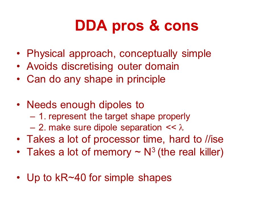 DDA pros & cons Physical approach, conceptually simple Avoids discretising outer domain Can do any shape in principle Needs enough dipoles to –1.