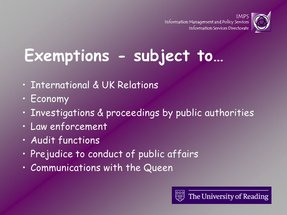 IMPS Information Management and Policy Services Information Services Directorate Exemptions - subject to… International & UK Relations Economy Investigations & proceedings by public authorities Law enforcement Audit functions Prejudice to conduct of public affairs Communications with the Queen