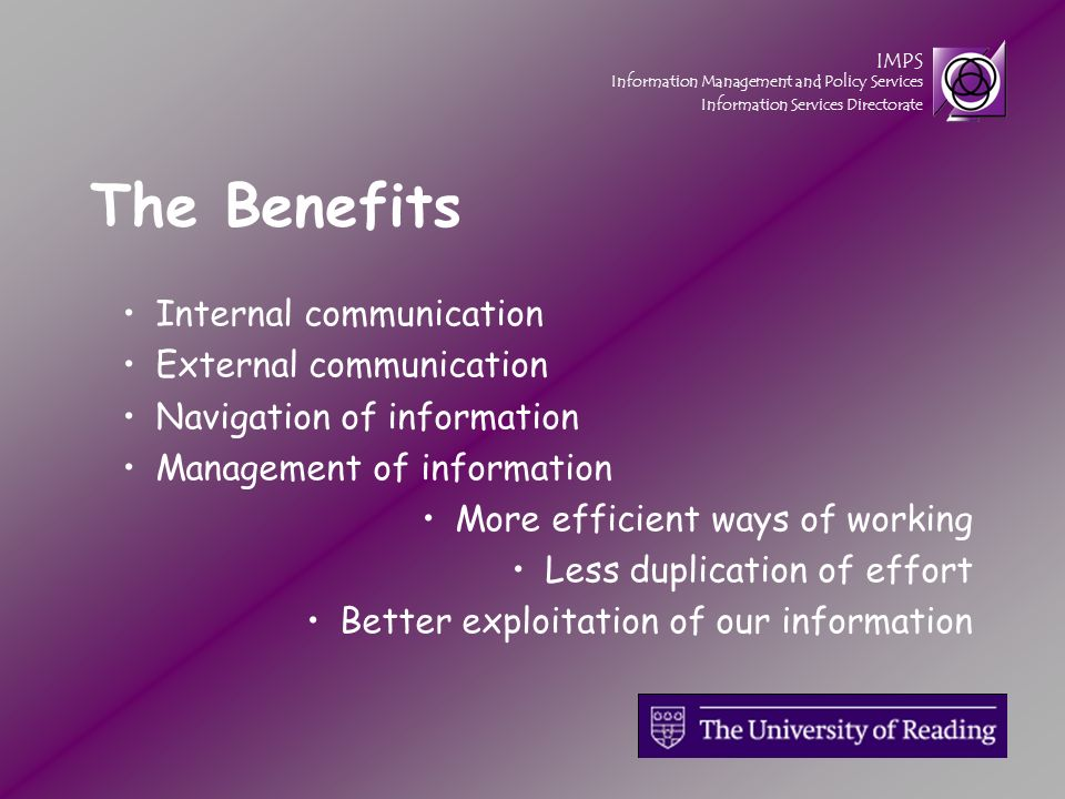IMPS Information Management and Policy Services Information Services Directorate The Benefits Internal communication External communication Navigation of information Management of information More efficient ways of working Less duplication of effort Better exploitation of our information