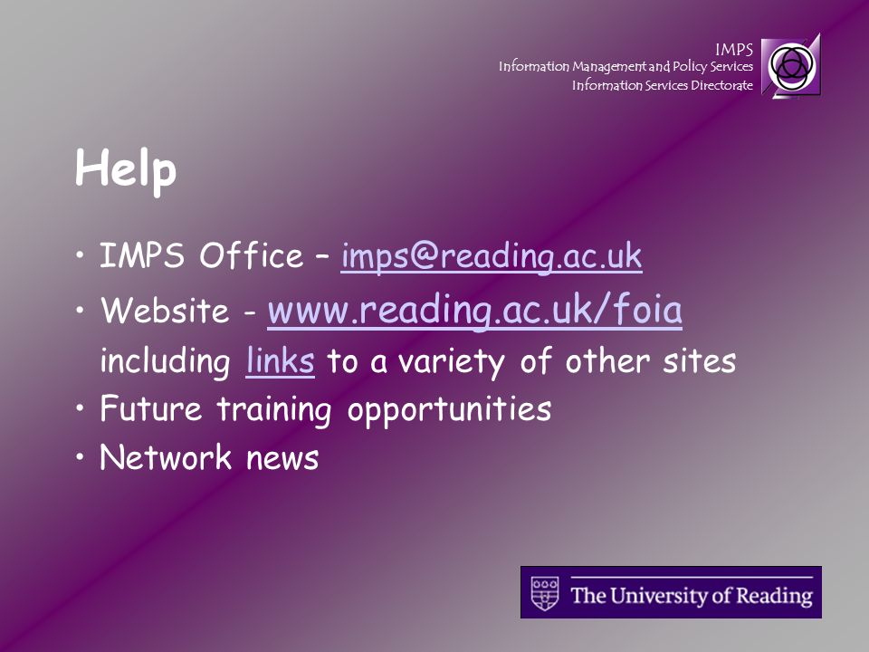 IMPS Information Management and Policy Services Information Services Directorate Help IMPS Office – imps@reading.ac.ukimps@reading.ac.uk Website - www.reading.ac.uk/foia www.reading.ac.uk/foia including links to a variety of other siteslinks Future training opportunities Network news