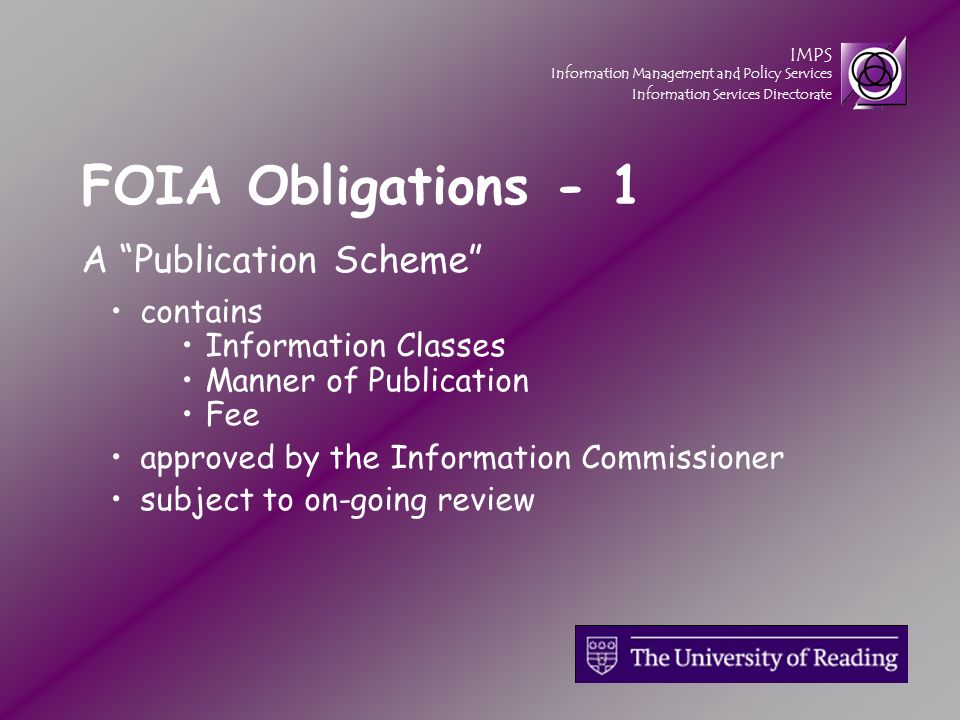 IMPS Information Management and Policy Services Information Services Directorate A Publication Scheme contains Information Classes Manner of Publication Fee approved by the Information Commissioner subject to on-going review FOIA Obligations - 1