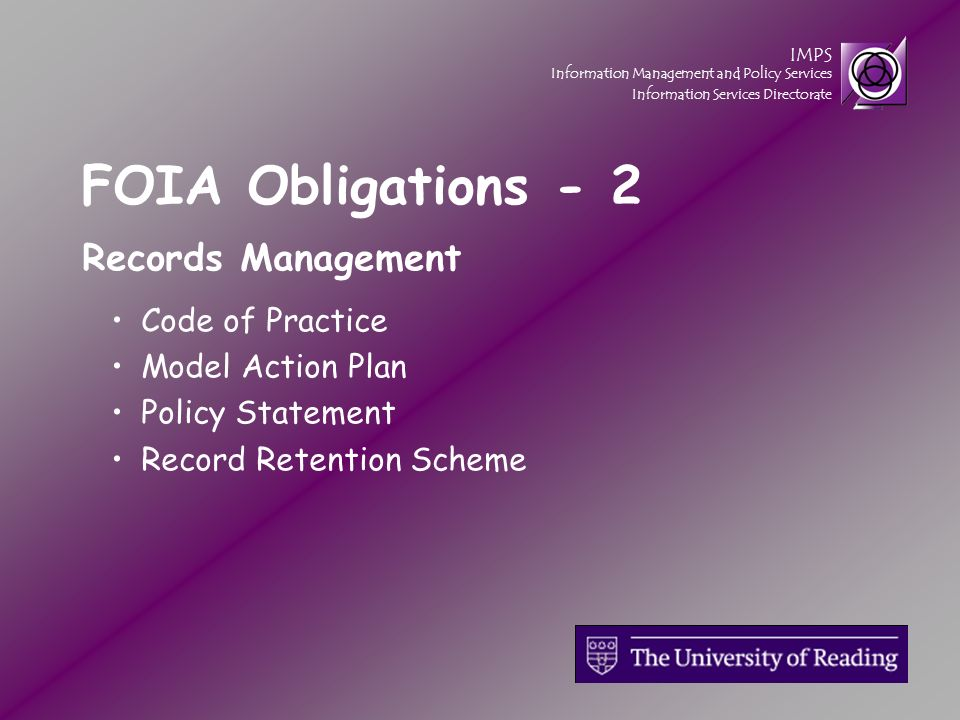 IMPS Information Management and Policy Services Information Services Directorate FOIA Obligations - 2 Records Management Code of Practice Model Action Plan Policy Statement Record Retention Scheme