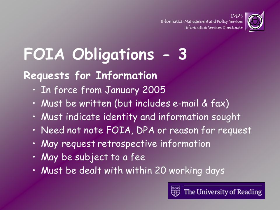 IMPS Information Management and Policy Services Information Services Directorate FOIA Obligations - 3 Requests for Information In force from January 2005 Must be written (but includes e-mail & fax) Must indicate identity and information sought Need not note FOIA, DPA or reason for request May request retrospective information May be subject to a fee Must be dealt with within 20 working days