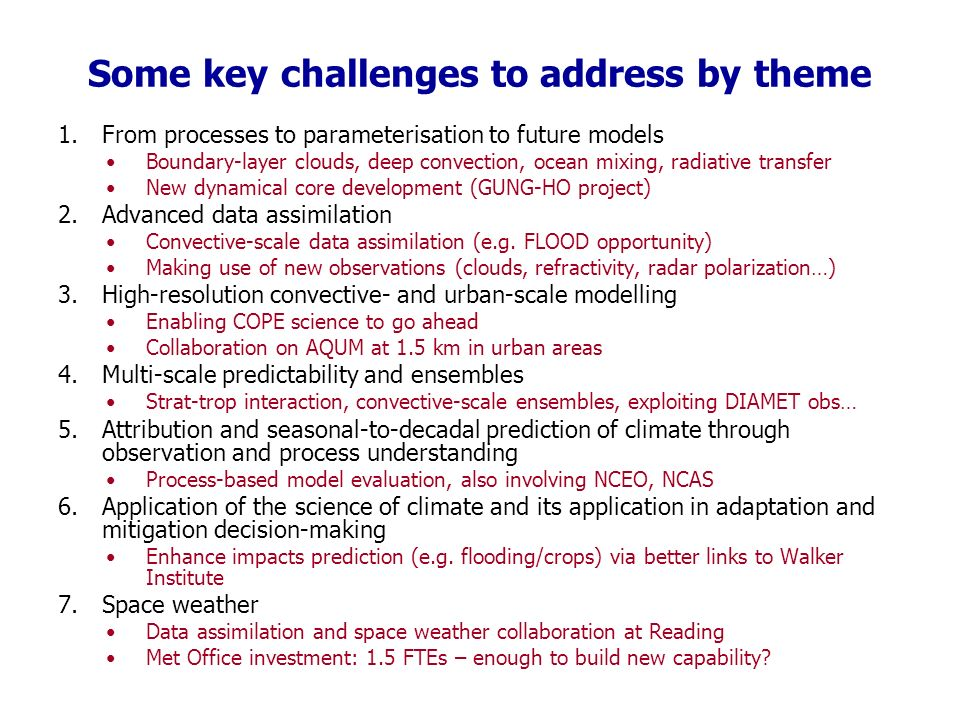 Some key challenges to address by theme 1.From processes to parameterisation to future models Boundary-layer clouds, deep convection, ocean mixing, radiative transfer New dynamical core development (GUNG-HO project) 2.Advanced data assimilation Convective-scale data assimilation (e.g.
